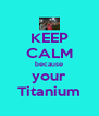 KEEP CALM because your Titanium - Personalised Poster A4 size