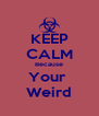 KEEP CALM Because Your  Weird - Personalised Poster A4 size