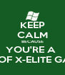 KEEP CALM BECAUSE YOU'RE A  PART OF X-ELITE GAMERS - Personalised Poster A4 size