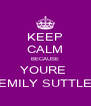 KEEP CALM BECAUSE YOURE  EMILY SUTTLE - Personalised Poster A4 size