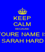 KEEP CALM BECAUSE YOURE NAME IS SARAH HARD - Personalised Poster A4 size