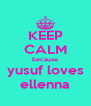 KEEP CALM because yusuf loves ellenna - Personalised Poster A4 size