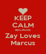 KEEP CALM BECAUSE Zay Loves Marcus - Personalised Poster A4 size