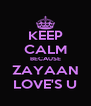 KEEP CALM BECAUSE ZAYAAN LOVE'S U - Personalised Poster A4 size