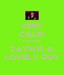 KEEP CALM Because ZAYN IS A LOVELY GUY - Personalised Poster A4 size