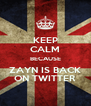 KEEP CALM BECAUSE ZAYN IS BACK ON TWITTER - Personalised Poster A4 size