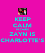 KEEP CALM BECAUSE ZAYN IS CHARLOTTE'S - Personalised Poster A4 size