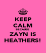 KEEP CALM BECAUSE  ZAYN IS HEATHERS! - Personalised Poster A4 size