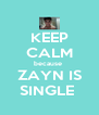 KEEP CALM because  ZAYN IS SINGLE  - Personalised Poster A4 size
