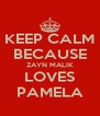 KEEP CALM BECAUSE ZAYN MALIK LOVES PAMELA - Personalised Poster A4 size
