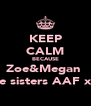 KEEP CALM BECAUSE Zoe&Megan  Are sisters AAF xxx - Personalised Poster A4 size