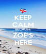 KEEP CALM BECAUSE ZOE'S HERE - Personalised Poster A4 size