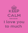 KEEP CALM becauze  I love you to much  - Personalised Poster A4 size