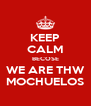 KEEP CALM BECOSE WE ARE THW MOCHUELOS - Personalised Poster A4 size