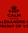 KEEP CALM becouse ALEXANDRE IS IN FRONT OF YOU. - Personalised Poster A4 size