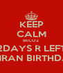 KEEP CALM BECOZ 2DAYS R LEFT SIMRAN BIRTHDAY - Personalised Poster A4 size