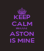 KEEP CALM BECOZ ASTON IS MINE - Personalised Poster A4 size