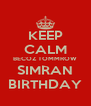 KEEP CALM BECOZ TOMMROW SIMRAN BIRTHDAY - Personalised Poster A4 size