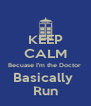 KEEP CALM Becuase I'm the Doctor  Basically  Run - Personalised Poster A4 size