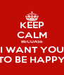 KEEP CALM BECUASE I WANT YOU TO BE HAPPY - Personalised Poster A4 size