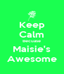 Keep Calm Becuase Maisie's Awesome - Personalised Poster A4 size