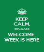 KEEP CALM, BECUASE WELCOME  WEEK IS HERE - Personalised Poster A4 size