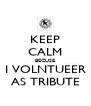 KEEP CALM BECUSE I VOLNTUEER AS TRIBUTE - Personalised Poster A4 size