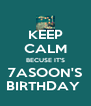 KEEP CALM BECUSE IT'S 7ASOON'S BIRTHDAY  - Personalised Poster A4 size