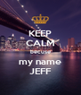 KEEP CALM becuse my name JEFF - Personalised Poster A4 size