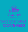 KEEP CALM Becuz I Got Dis Shyt  COVERED! - Personalised Poster A4 size