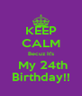 KEEP CALM Becuz It's  My 24th Birthday!! - Personalised Poster A4 size