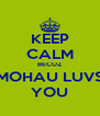 KEEP CALM BECUZ MOHAU LUVS YOU - Personalised Poster A4 size