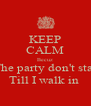 KEEP CALM Becuz The party don't star Till I walk in  - Personalised Poster A4 size