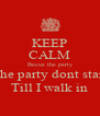 KEEP CALM Becuz the party The party dont start Till I walk in - Personalised Poster A4 size