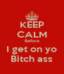 KEEP CALM Before I get on yo Bitch ass - Personalised Poster A4 size