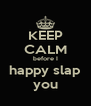 KEEP CALM before I happy slap you - Personalised Poster A4 size