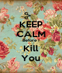 KEEP CALM Before I Kill You - Personalised Poster A4 size