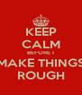 KEEP CALM BEFORE I MAKE THINGS ROUGH - Personalised Poster A4 size
