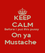 KEEP CALM Before i put this pussy  On ya  Mustache   - Personalised Poster A4 size