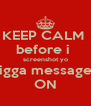 KEEP CALM  before i  screenshot yo nigga messages ON - Personalised Poster A4 size
