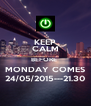KEEP CALM BEFORE  MONDAY COMES 24/05/2015---21.30 - Personalised Poster A4 size
