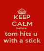 KEEP CALM before  tom hits u  with a stick - Personalised Poster A4 size