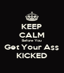 KEEP CALM Before You Get Your Ass KICKED - Personalised Poster A4 size