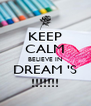 KEEP CALM BELIEVE IN DREAM 'S !!!!!!! - Personalised Poster A4 size