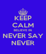 KEEP CALM BELIEVE IN NEVER SAY NEVER - Personalised Poster A4 size