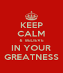 KEEP CALM &  BELIEVE IN YOUR GREATNESS - Personalised Poster A4 size