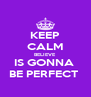 KEEP CALM BELIEVE IS GONNA  BE PERFECT  - Personalised Poster A4 size