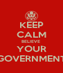 KEEP CALM BELIEVE  YOUR GOVERNMENT - Personalised Poster A4 size