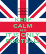KEEP CALM BEN IT IS ONLY FOOTBALL - Personalised Poster A4 size