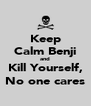Keep Calm Benji and Kill Yourself, No one cares - Personalised Poster A4 size